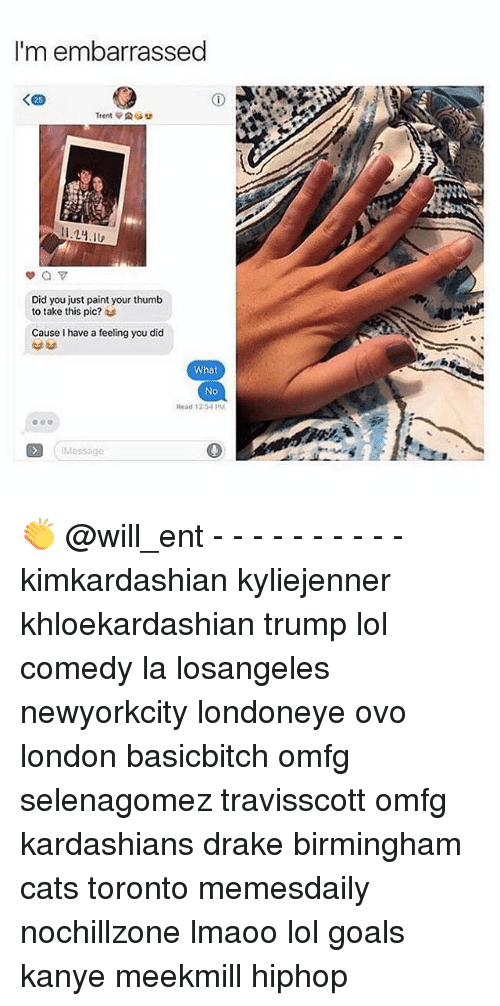 Drake, Kanye, and Kardashians: I'm embarrassed  Did you just paint your thumb  to take this pic?  u  Cause I have a feeling you did  What  No  Read 12:54 PM  Message 👏 @will_ent - - - - - - - - - - kimkardashian kyliejenner khloekardashian trump lol comedy la losangeles newyorkcity londoneye ovo london basicbitch omfg selenagomez travisscott omfg kardashians drake birmingham cats toronto memesdaily nochillzone lmaoo lol goals kanye meekmill hiphop