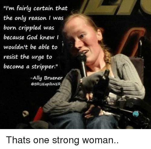 "crippled: ""I'm fairly certain that  the only reason I was  born crippled was  because God knew r  wouldn't be able to  resist the urge to  become a stripper""  -Ally Bruener  eBRUEapilSNER  1 Thats one strong woman.."