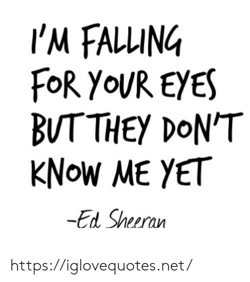 Ed Sheeran: I'M FALLING  FOR YOUR EYES  BUTTHEY DON'T  KNOW ME YET  -Ed Sheeran https://iglovequotes.net/