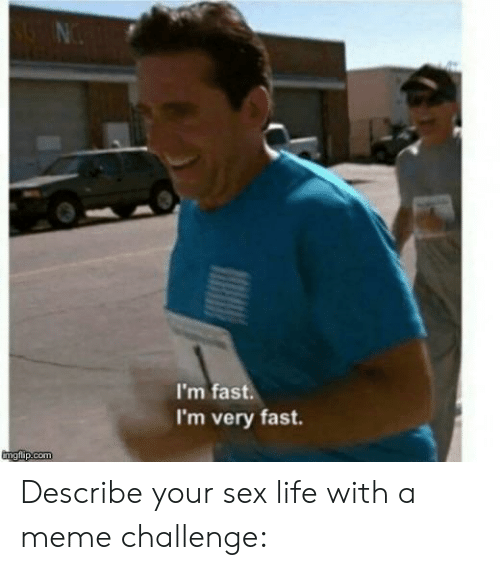 Meme Challenge: I'm fast.  I'm very fast. Describe your sex life with a meme challenge: