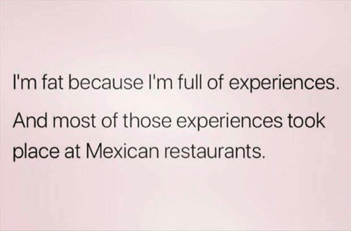 Im Fat: I'm fat because l'm full of experiences.  And most of those experiences took  place at Mexican restaurants.