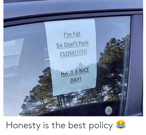 Im Fat: I'm Fat  So Don't Park  HAVE A NICE  DAY Honesty is the best policy 😂