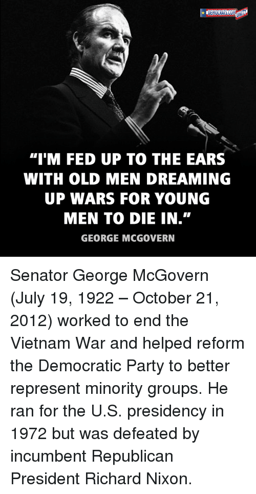 """Memes, Party, and Democratic Party: """"IM FED UP TO THE EARS  WITH OLD MEN DREAMING  UP WARS FOR YOUNG  MEN TO DIE IN.""""  GEORGE MCGOVERN Senator George McGovern (July 19, 1922 – October 21, 2012) worked to end the Vietnam War and helped reform the Democratic Party to better represent minority groups. He ran for the U.S. presidency in 1972 but was defeated by incumbent Republican President Richard Nixon."""