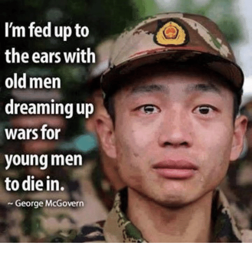 fed up: I'm fed up to  the ears with  old men  dreaming up  wars for  young men  to die in.  George McGovern