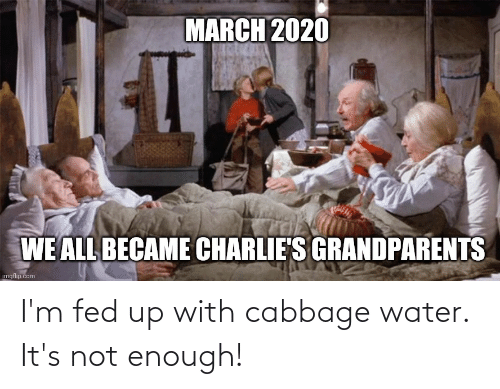 fed up: I'm fed up with cabbage water. It's not enough!
