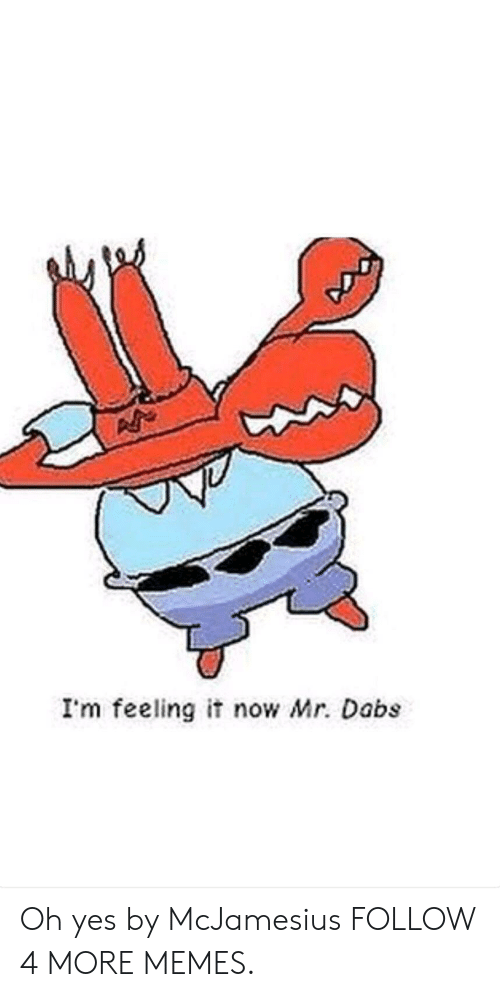 The dab: I'm feeling it now Mr. Dabs Oh yes by McJamesius FOLLOW 4 MORE MEMES.
