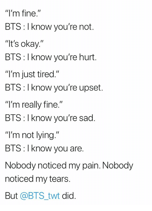 """bis: """"I'm fine.""""  BTS: I know you're not.  It's okay.""""  BTS: I know you're hurt.  """"I'm just tired.""""  BIS: l Know you're upset.  """"I'm really fine.""""  BIS:l Know you re sad.  """"I'm not lying.""""  BTS:I know you are.  Nobody noticed my pain. Nobody  noticed my tears  But @BTS_twt did."""