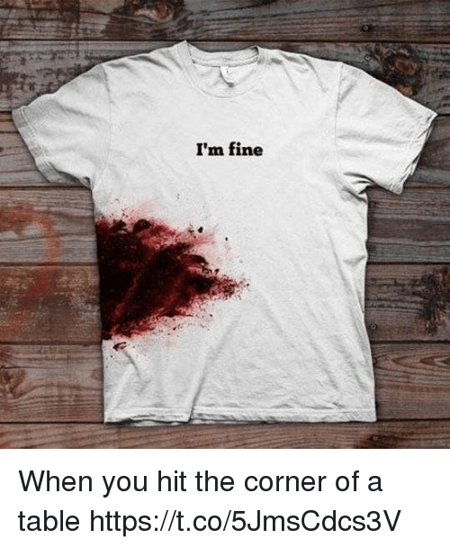 Girl Memes, Table, and You: I'm fine When you hit the corner of a table https://t.co/5JmsCdcs3V
