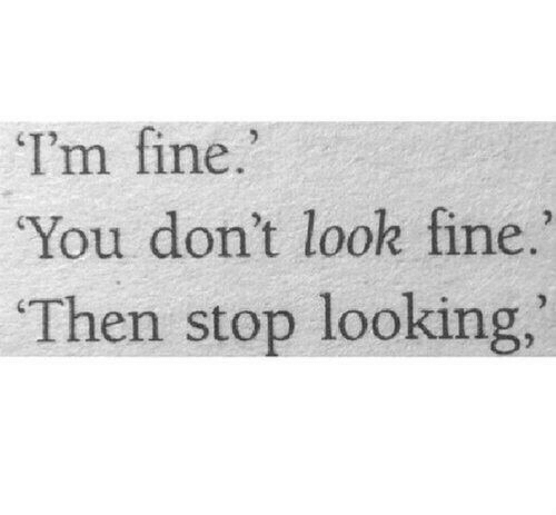 don't look: I'm fine  You don't look fine.  Then stop looking,