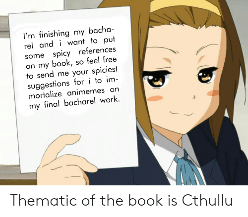 Spiciest: I'm finishing my bacha-  rel and i want to put  some spicy references  on my book, so feel free  to send me your spiciest  suggestions for i to im-  mortalize animemes  on  my final bacharel work. Thematic of the book is Cthullu