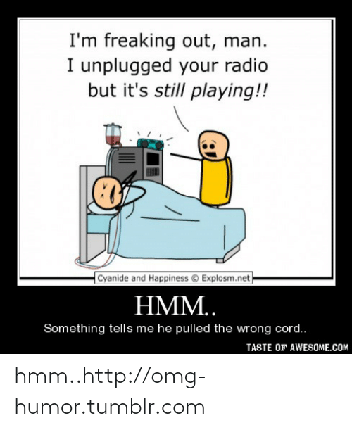 im freaking out man: I'm freaking out, man.  I unplugged your radio  but it's still playing!!  Cyanide and Happiness © Explosm.net  HMM..  Something tells me he pulled the wrong cord..  TASTE OF AWESOME.COM hmm..http://omg-humor.tumblr.com
