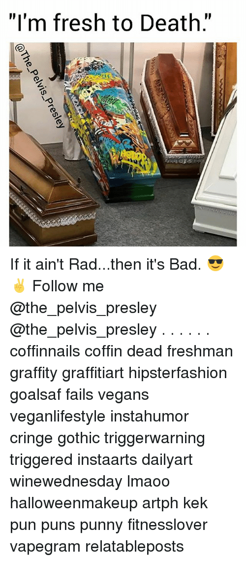 "Bad, Fresh, and Memes: ""I'm fresh to Death."" If it ain't Rad...then it's Bad. 😎✌ Follow me @the_pelvis_presley @the_pelvis_presley . . . . . . coffinnails coffin dead freshman graffity graffitiart hipsterfashion goalsaf fails vegans veganlifestyle instahumor cringe gothic triggerwarning triggered instaarts dailyart winewednesday lmaoo halloweenmakeup artph kek pun puns punny fitnesslover vapegram relatableposts"