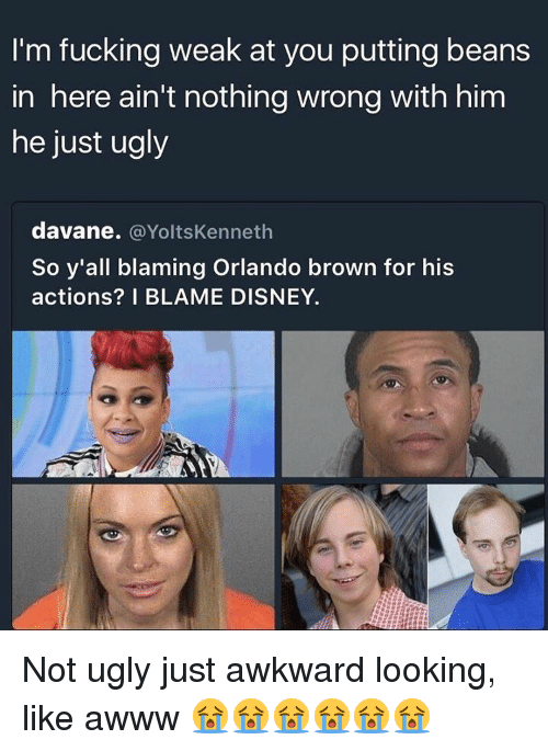 Memes, Ugly, and Orlando: I'm fucking weak at you putting beans  in here ain't nothing wrong with him  he just ugly  davane. @Yoltskenneth  So y'all blaming Orlando brow  for his  actions? I BLAME DISNEY. Not ugly just awkward looking, like awww 😭😭😭😭😭😭