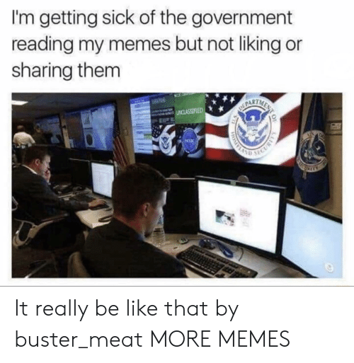 Getting Sick: I'm getting sick of the government  reading my memes but not liking or  sharing them  PART It really be like that by buster_meat MORE MEMES