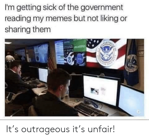 Getting Sick: I'm getting sick of the government  reading my memes but not liking or  sharing them It's outrageous it's unfair!