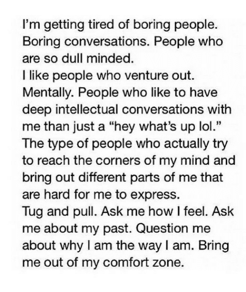 "Type Of People: I'm getting tired of boring people.  Boring conversations. People who  are so dull minded  I like people who venture out.  Mentally. People who like to have  deep intellectual conversations with  me than just a ""hey what's up lol.""  The type of people who actually try  to reach the corners of my mind and  bring out different parts of me that  are hard for me to express.  Tug and pull. Ask me how I feel. Ask  me about my past. Question me  about why I am the way I am. Bring  me out of my comfort zone."