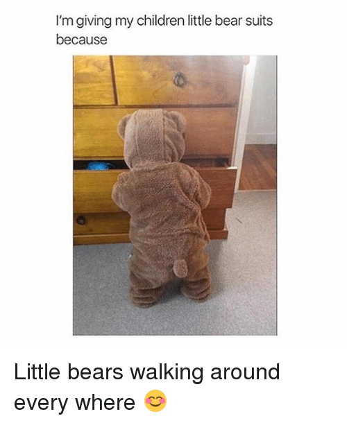 little bear: I'm giving my children little bear suits  because Little bears walking around every where 😊