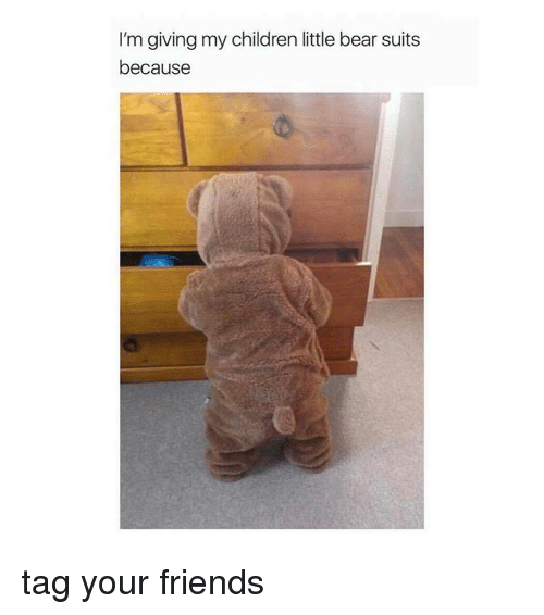 little bear: I'm giving my children little bear suits  because tag your friends