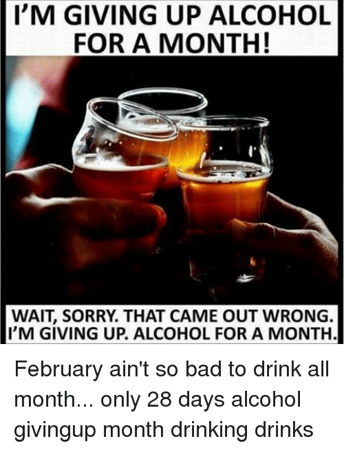 Memes, 28 Days, and 🤖: I'M GIVING UP ALCOHOL  FOR A MONTH!  WAIT SORRY THAT CAME OUT WRONG.  I'M GIVING UP. ALCOHOL FOR A MONTH. February ain't so bad to drink all month... only 28 days alcohol givingup month drinking drinks