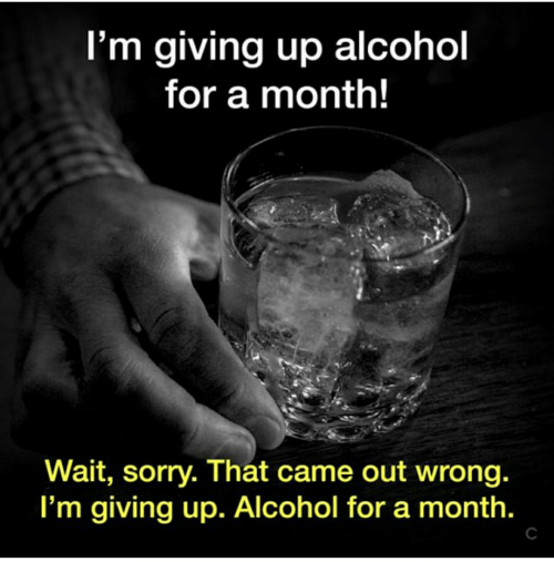 Im Giving Up: I'm giving up alcohol  for a month!  Wait, sorry. That came out wrong.  I'm giving up. Alcohol for a month.