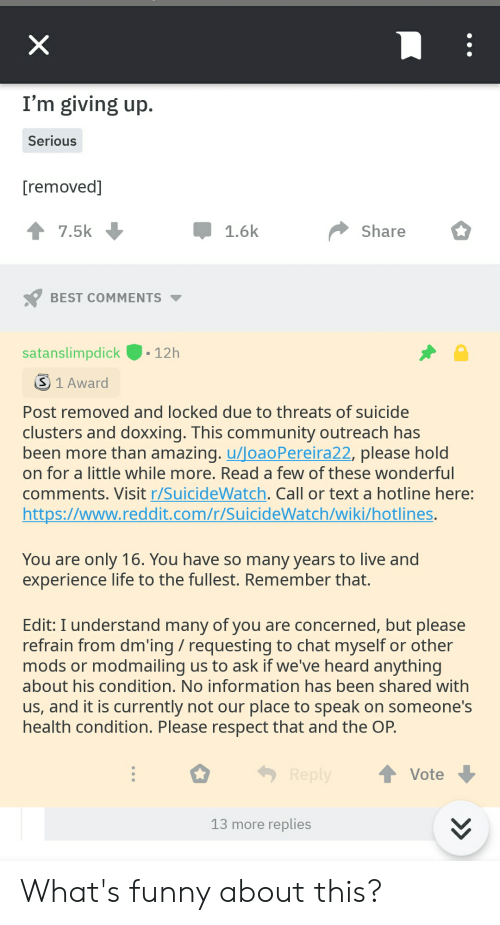 Im Giving Up: I'm giving up.  Serious  [removed]  7.5k  1.6k  Share  BEST COMMENTS  satanslimpdick  12h  S1 Award  Post removed and locked due to threats of suicide  clusters and doxxing. This community outreach has  been more than amazing. u/loaoPereira22, please hold  on for a little while more. Read a few of these wonderful  comments. Visit r/SuicideWatch. Call or text a hotline here:  https://www.reddit.com/r/SuicideWatch/wiki/hotlines.  You are only 16. You have so many years to live and  experience life to the fullest. Remember that.  Edit: I understand many of you are concerned, but please  refrain from dm'ing requesting to chat myself or other  mods or modmailing us to ask if we've heard anything  about his condition. No information has been shared with  us, and it is currently not our place to speak on someone's  health condition. Please respect that and the OP.  Reply  Vote  13 more replies  >  X What's funny about this?