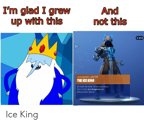 of ice: I'm glad I grew  up with this  And  not this  1 of 4  0  LEGENDARY OUTFIT  THE ICE KING  All hail the ruler of ice and snow  Part of the Ice Kingdom set.  [Unlockable Styles] Ice King