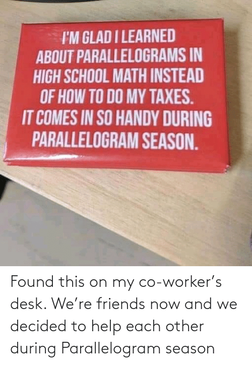 Taxes: I'M GLAD I LEARNED  ABOUT PARALLELOGRAMS IN  HIGH SCHOOL MATH INSTEAD  OF HOW TO DO MY TAXES.  IT COMES IN SO HANDY DURING  PARALLELOGRAM SEASON. Found this on my co-worker's desk. We're friends now and we decided to help each other during Parallelogram season