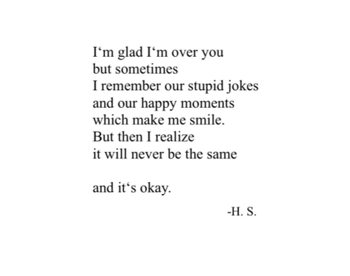 stupid jokes: I'm glad I'm over you  but sometimes  I remember our stupid jokes  and our happy moments  which make me smile  But then I realize  it will never be the same  and it's okay  H. S