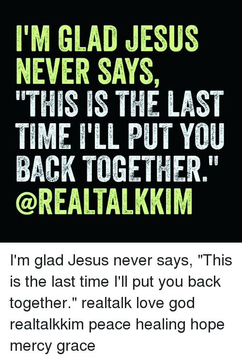 """God, Jesus, and Love: I'M GLAD JESUS  NEVER SAYS,  """"THIS IS THE LAST  TIME ILL PUT YOU  BACK TOGETHER.""""  OREALTAL KIM I'm glad Jesus never says, """"This is the last time I'll put you back together."""" realtalk love god realtalkkim peace healing hope mercy grace"""
