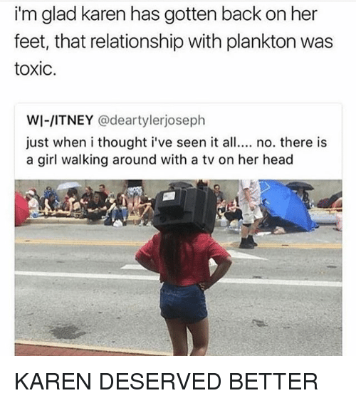 Head, Girl, and Plankton: i'm glad karen has gotten back on her  feet, that relationship with plankton was  toxic.  WI-/ITNEY @deartylerjoseph  just when i thought i've seen it all.. no. there is  a girl walking around with a tv on her head KAREN DESERVED BETTER