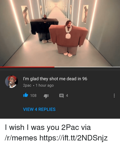 Memes, 2pac, and Via: I'm glad they shot me dead in 96  2pac 1 hour ago  108  4  VIEW 4 REPLIES I wish I was you 2Pac via /r/memes https://ift.tt/2NDSnjz