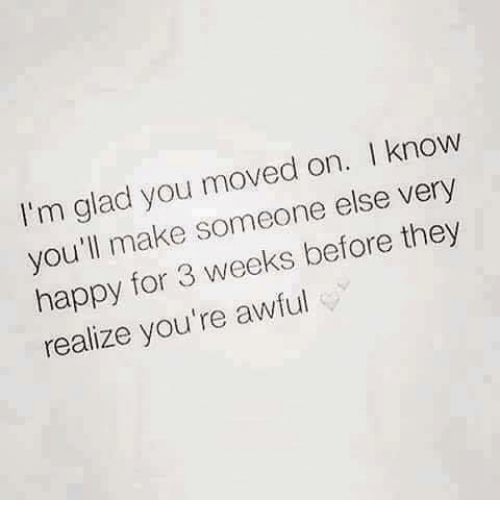 Memes, Happy, and Happiness: I'm glad you moved on  l know  you'll make someone else very  happy for 3 weeks before they  realize you're awful