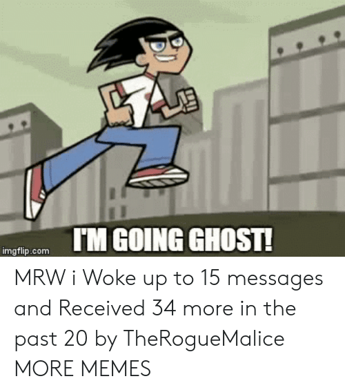 MRW: IM GOING GHOST!  imgflip.com MRW i Woke up to 15 messages and Received 34 more in the past 20 by TheRogueMalice MORE MEMES