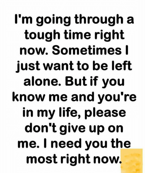 I Need You: I'm going through a  tough time right  now. Sometimes I  just want to be left  alone. But if you  know me and you're  in my life, please  don't give up on  me. I need you the  most right now.