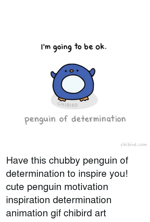 animated gif: I'm going to be ok.  CH BIRD  Penguin of determination  chibird.com Have this chubby penguin of determination to inspire you! cute penguin motivation inspiration determination animation gif chibird art