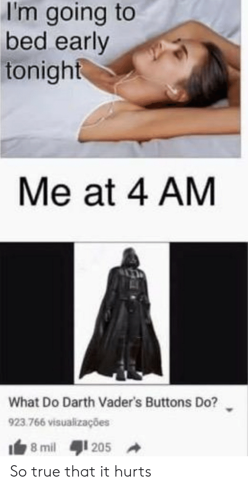 True That: I'm going to  bed early  tonight  Me at 4 AM  What Do Darth Vader's Buttons Do?  923.766 visualizações  8 mil  205 So true that it hurts