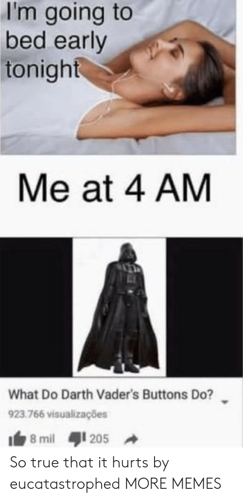 True That: I'm going to  bed early  tonight  Me at 4 AM  What Do Darth Vader's Buttons Do?  923.766 visualizações  8 mil  205 So true that it hurts by eucatastrophed MORE MEMES