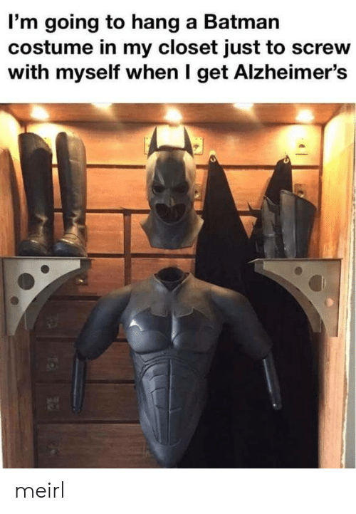 Alzheimer's: I'm going to hang a Batman  costume in my closet just to screw  with myself when I get Alzheimer's meirl