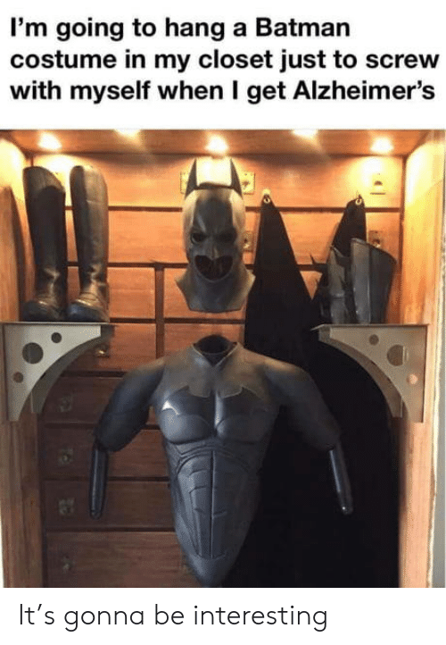 Alzheimer's: I'm going to hang a Batman  costume in my closet just to screw  with myself when I get Alzheimer's It's gonna be interesting