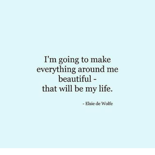 Life: I'm going to make  everything around me  beautiful-  that will be my life.  Elsie de Wolfe