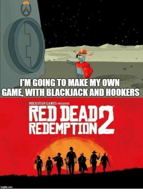 rockstar: IM GOING TO MAKE MY OWN  GAME, WITH BLACKIACK AND HOOKERS  ROCKSTAR GAMES PRESENTS  RED DEAD  REDEMPTION