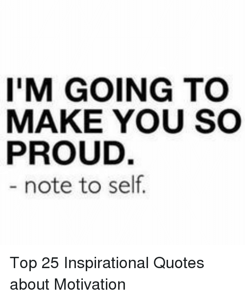 Quotes About: I'M GOING TO  MAKE YOU SO  PROUD.  note to self. Top 25 Inspirational Quotes about Motivation