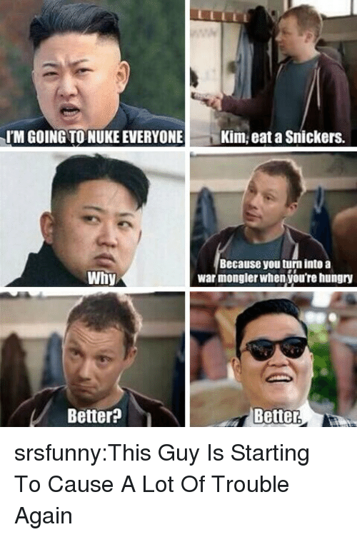 snickers: IM GOING TO NUKE EVERYONE  Kim, eat a Snickers.  Because you turn into a  war mongler when you're hungry  Why  Better?  Better srsfunny:This Guy Is Starting To Cause A Lot Of Trouble Again