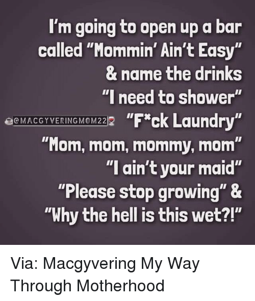 """Dank, Shower, and Hell: I'm going to open up a bar  called """"Mommin' Ain't Easy  & name the drinks  """"I need to shower'  EcMACGYVERING MOM222  """"Mom, mom, mommy, mom""""  """"I ain't your maid""""  """"Please stop growing"""" &  """"Why the hell is this wet?!"""" Via: Macgyvering My Way Through Motherhood"""