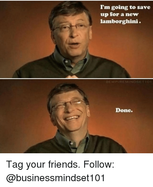 Friends, Memes, and Lamborghini: I'm going to save  up for a new  lamborghini.  OEMPIREMINDSETIO  Done. Tag your friends. Follow: @businessmindset101