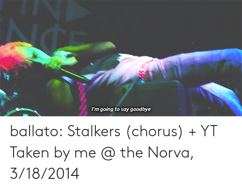 stalkers: I'm going to say goodbye ballato:  Stalkers (chorus) + YT Taken by me @ the Norva, 3/18/2014