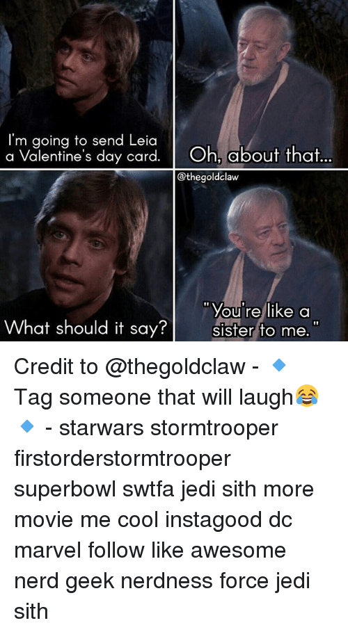 Jedi, Memes, and Nerd: I'm going to send Leia  a Valentine's day card  Oh, about that  Ethegoldclaw  You're like a  What should it say  sister to me. Credit to @thegoldclaw - 🔹 Tag someone that will laugh😂🔹 - starwars stormtrooper firstorderstormtrooper superbowl swtfa jedi sith more movie me cool instagood dc marvel follow like awesome nerd geek nerdness force jedi sith