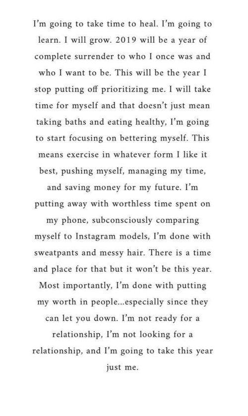 Sweatpants: I'm going to take time to heal. I'm going to  learn. I will grow. 2019 will be a year of  complete surrender to who I once was and  who I want to be. This will be the year I  stop putting off prioritizing me. I will take  time for myself and that doesn't just mean  taking baths and eating healthy, I'm going  to start focusing on bettering myself. This  means exercise in whatever form I like it  best, pushing myself, managing my time,  and saving money for my future. I'nm  putting away with worthless time spent on  my phone, subconsciously comparing  myself to Instagram models, I'm done with  sweatpants and messv hair. There is a time  and place for that but it won't be this year.  Most importantly, I'm  done with putting  my worth in people...especially since they  can let vou down. I'm not ready for a  relationship, I'm not looking for a  relationship, and I'm going to take this year  just me.