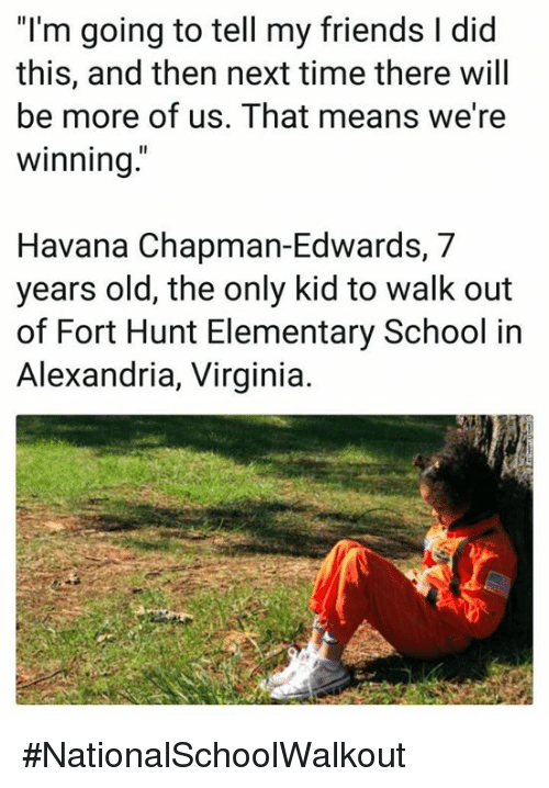 """Friends, School, and Elementary: """"I'm going to tell my friends I did  this, and then next time there will  be more of us. That means we're  winning  Havana Chapman-Edwards, 7  years old, the only kid to walk out  of Fort Hunt Elementary School in  Alexandria, Virginia. #NationalSchoolWalkout"""