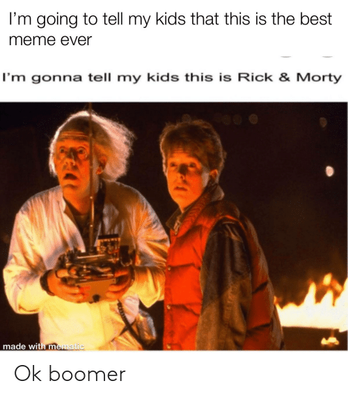 rick morty: I'm going to tell my kids that this is the best  meme ever  I'm gonna tell my kids this is Rick & Morty  made with mematic Ok boomer